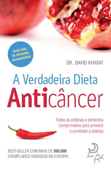 A verdadeira dieta anticâncer - Todas a práticas e alimentos comprovados para combater a doença